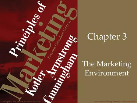 Copyright © 2008 Pearson Education CanadaPrinciples of Marketing, Seventh Canadian Edition Chapter 3 The Marketing Environment.