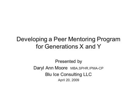 Developing a Peer Mentoring Program for Generations X and Y Presented by Daryl Ann Moore MBA,SPHR,IPMA-CP Blu Ice Consulting LLC April 20, 2009.