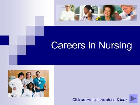 Careers in Nursing Click arrows to move ahead & back.