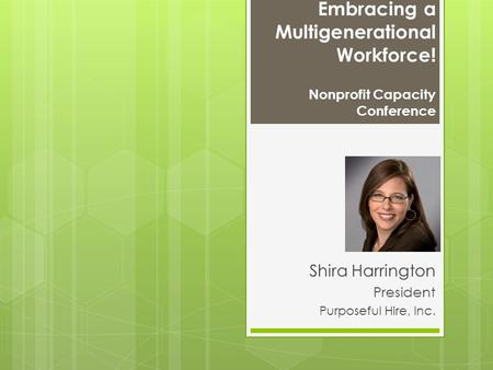 Embracing a Multigenerational Workforce! Nonprofit Capacity Conference Shira Harrington President Purposeful Hire, Inc.