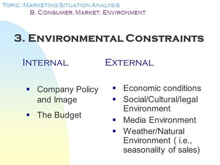 3. Environmental Constraints InternalExternal Topic: Marketing Situation Analysis B. Consumer, Market, Environment  Company Policy and Image  The Budget.