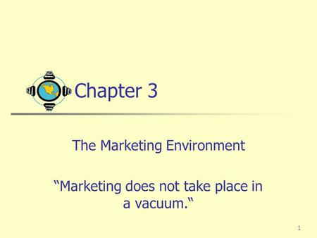 "1 Chapter 3 The Marketing Environment ""Marketing does not take place in a vacuum."""