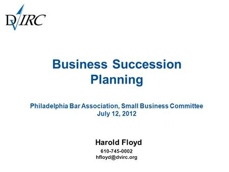 Business Succession Planning Philadelphia Bar Association, Small Business Committee July 12, 2012 Harold Floyd 610-745-0002