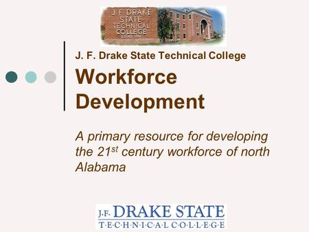 J. F. Drake State Technical College Workforce Development A primary resource for developing the 21 st century workforce of north Alabama.