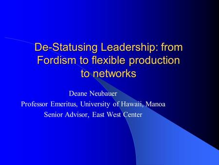 De-Statusing Leadership: from Fordism to flexible production to networks Deane Neubauer Professor Emeritus, University of Hawaii, Manoa Senior Advisor,