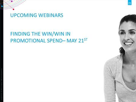 Copyright ©2012 The Nielsen Company. Confidential and proprietary. 1 UPCOMING WEBINARS FINDING THE WIN/WIN IN PROMOTIONAL SPEND– MAY 21 ST.