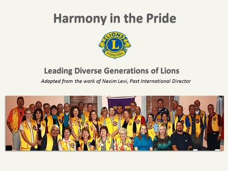 Harmony in the Pride Adapted from the work of Nesim Levi, Past International Director Leading Diverse Generations of Lions Leading Diverse Generations.