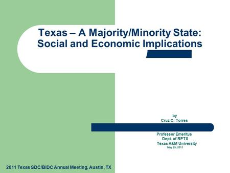 By Cruz C. Torres Professor Emeritus Dept. of RPTS Texas A&M University May 25, 2011 Texas – A Majority/Minority State: Social and Economic Implications.