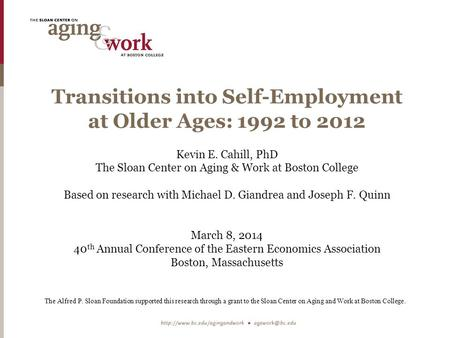 Transitions into Self-Employment at Older Ages: 1992 to 2012 Kevin E. Cahill, PhD The Sloan Center on Aging & Work at Boston College Based on research.