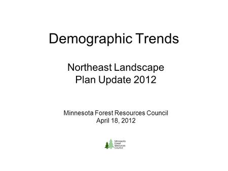 Demographic Trends Northeast Landscape Plan Update 2012 Minnesota Forest Resources Council April 18, 2012.