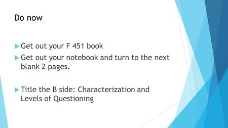 Do now  Get out your F 451 book  Get out your notebook and turn to the next blank 2 pages.  Title the B side: Characterization and Levels of Questioning.