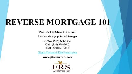 REVERSE MORTGAGE 101 Presented by Glenn T. Thomas Reverse Mortgage Sales Manager Office: (916) 549-3506 Cell: (510) 394-5610 Fax: (916) 594-0914
