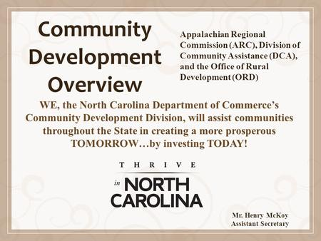 Community Development Overview WE, the North Carolina Department of Commerce's Community Development Division, will assist communities throughout the State.