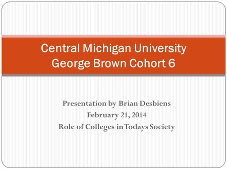 Presentation by Brian Desbiens February 21, 2014 Role of Colleges in Todays Society Central Michigan University George Brown Cohort 6.