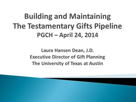 Building and Maintaining The Testamentary Gifts Pipeline PGCH – April 24, 2014 Laura Hansen Dean, J.D. Executive Director of Gift Planning The University.