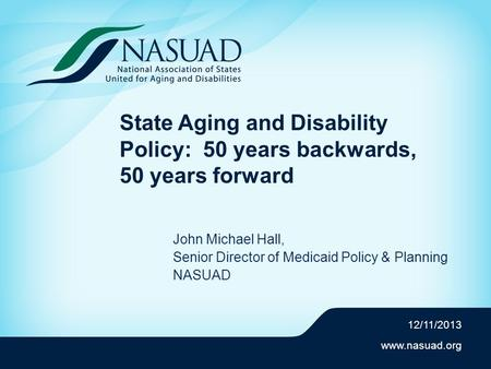 Www.nasuad.org State Aging and Disability Policy: 50 years backwards, 50 years forward John Michael Hall, Senior Director of Medicaid Policy & Planning.