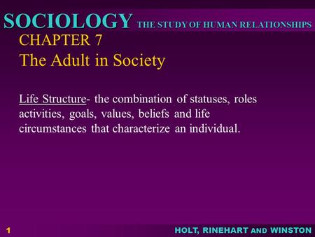 THE STUDY OF HUMAN RELATIONSHIPS SOCIOLOGY HOLT, RINEHART AND WINSTON CHAPTER 7 The Adult in Society Life Structure- the combination of statuses, roles.