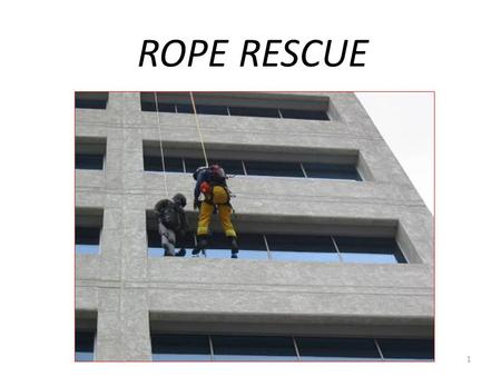 ROPE RESCUE 1. Rope Rescue – Providing aid to those in danger where the use of rope and related equipment is needed to perform safe rescue. 2.