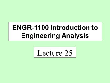 Lecture 25 ENGR-1100 Introduction to Engineering Analysis.