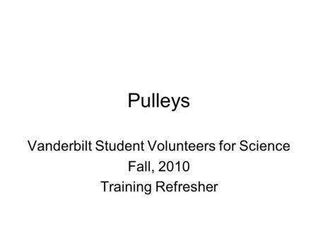 Pulleys Vanderbilt Student Volunteers for Science Fall, 2010 Training Refresher.
