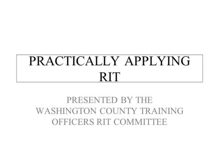 PRACTICALLY APPLYING RIT PRESENTED BY THE WASHINGTON COUNTY TRAINING OFFICERS RIT COMMITTEE.