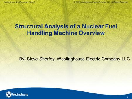 1 Westinghouse Non-Proprietary Class 3© 2012 Westinghouse Electric Company LLC. All Rights Reserved. Structural Analysis of a Nuclear Fuel Handling Machine.