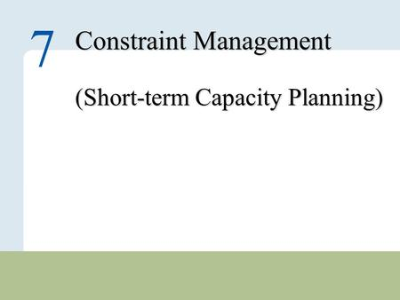 7 – 1 Copyright © 2010 Pearson Education, Inc. Publishing as Prentice Hall. Constraint Management (Short-term Capacity Planning) 7.