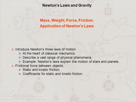Newton's Laws and Gravity Mass, Weight, Force, Friction. Application of Newton's Laws o Introduce Newton's three laws of motion  At the heart of classical.