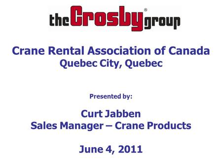 Crane Rental Association of Canada Quebec City, Quebec Presented by: Curt Jabben Sales Manager – Crane Products June 4, 2011.