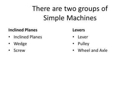 There are two groups of Simple Machines Inclined Planes Wedge Screw Levers Lever Pulley Wheel and Axle.