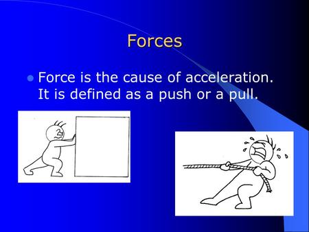Forces Force is the cause of acceleration. It is defined as a push or a pull.