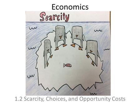 Economics 1.2 Scarcity, Choices, and Opportunity Costs.