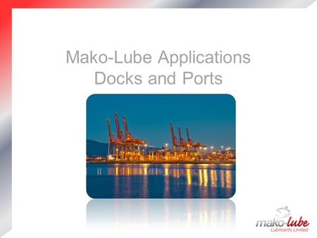 Mako-Lube Applications Docks and Ports. Company Profile Premium Quality European manufactured products  Well established and extensive product range.