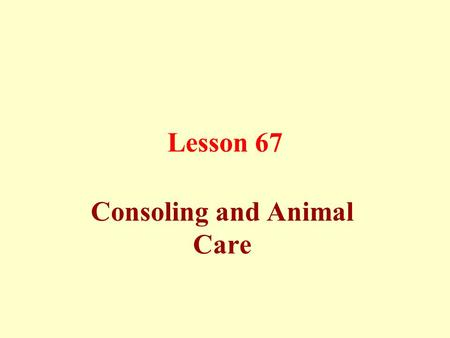 Lesson 67 Consoling and Animal Care. Consoling and Mourning: Consoling can be given for three days, except for someone who is absent or who lives far.