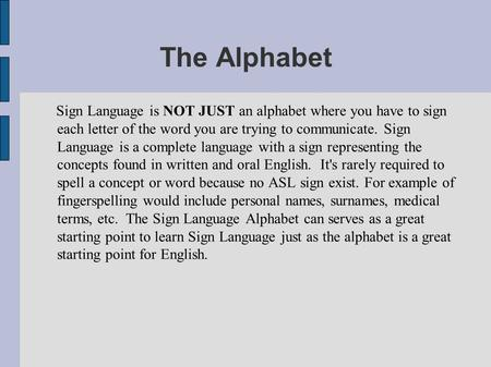 The Alphabet Sign Language is NOT JUST an alphabet where you have to sign each letter of the word you are trying to communicate. Sign Language is a complete.