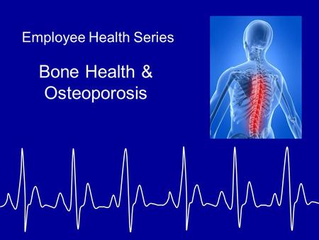 Employee Health Series Bone Health & Osteoporosis.