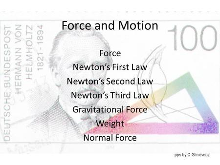Force and Motion Force Newton's First Law Newton's Second Law Newton's Third Law Gravitational Force Weight Normal Force pps by C Gliniewicz.