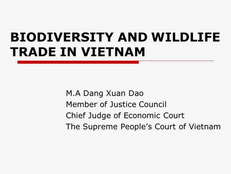 BIODIVERSITY AND WILDLIFE TRADE IN VIETNAM M.A Dang Xuan Dao Member of Justice Council Chief Judge of Economic Court The Supreme People's Court of Vietnam.