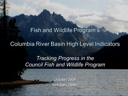 Fish and Wildlife Program's Columbia River Basin High Level Indicators Tracking Progress in the Council Fish and Wildlife Program October 2009 Ketchum,