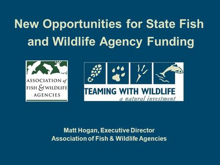 New Opportunities for State Fish and Wildlife Agency Funding Matt Hogan, Executive Director Association of Fish & Wildlife Agencies.