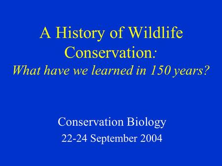 Conservation Biology 22-24 September 2004 A History of Wildlife Conservation: What have we learned in 150 years?