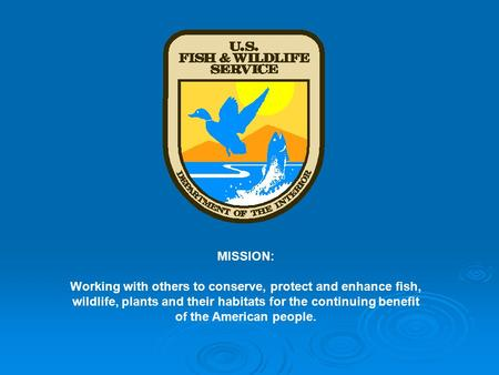MISSION: Working with others to conserve, protect and enhance fish, wildlife, plants and their habitats for the continuing benefit of the American people.