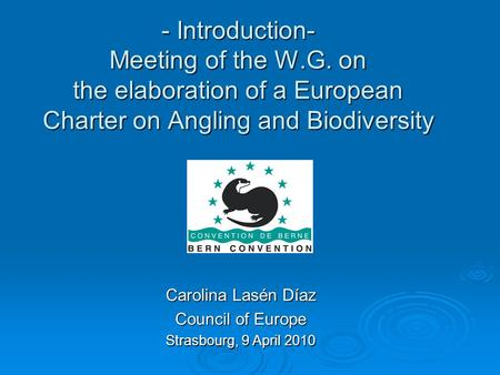 - Introduction- Meeting of the W.G. on the elaboration of a European Charter on Angling and Biodiversity Carolina Lasén Díaz Council of Europe Strasbourg,