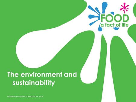 © BRITISH NUTRITION FOUNDATION 2012 The environment and sustainability.