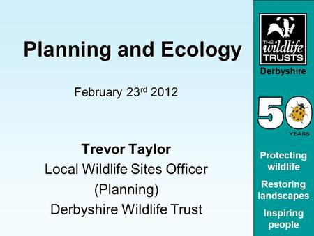 Derbyshire Protecting wildlife Restoring landscapes Inspiring people Planning and Ecology Planning and Ecology February 23 rd 2012 Trevor Taylor Local.