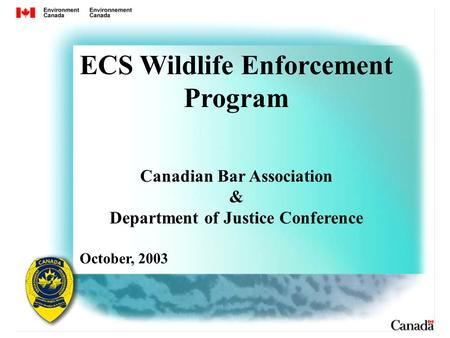 ECS Wildlife Enforcement Program Canadian Bar Association & Department of Justice Conference October, 2003.