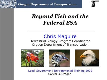 Beyond Fish and the Federal ESA Chris Maguire Terrestrial Biology Program Coordinator Oregon Department of Transportation Local Government Environmental.