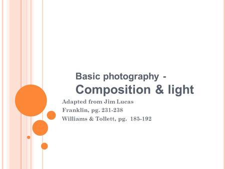 Basic photography - Composition & light Adapted from Jim Lucas Franklin, pg. 231-238 Williams & Tollett, pg. 185-192.