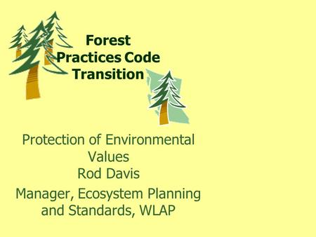 Forest Practices Code Transition Protection of Environmental Values Rod Davis Manager, Ecosystem Planning and Standards, WLAP.