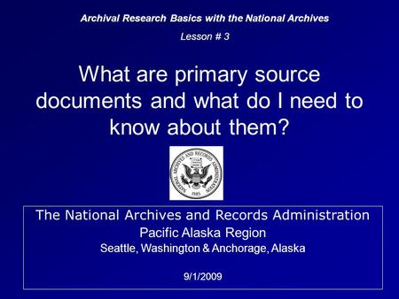 The National Archives and Records Administration Pacific Alaska Region Seattle, Washington & Anchorage, Alaska 9/1/2009 What are primary source documents.